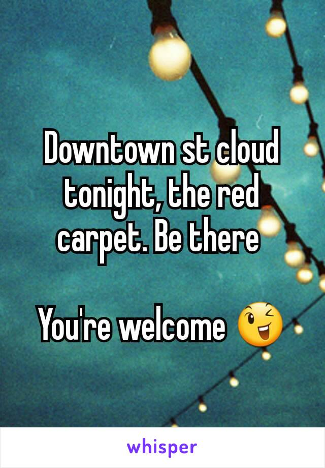 Downtown st cloud tonight, the red carpet. Be there   You're welcome 😉