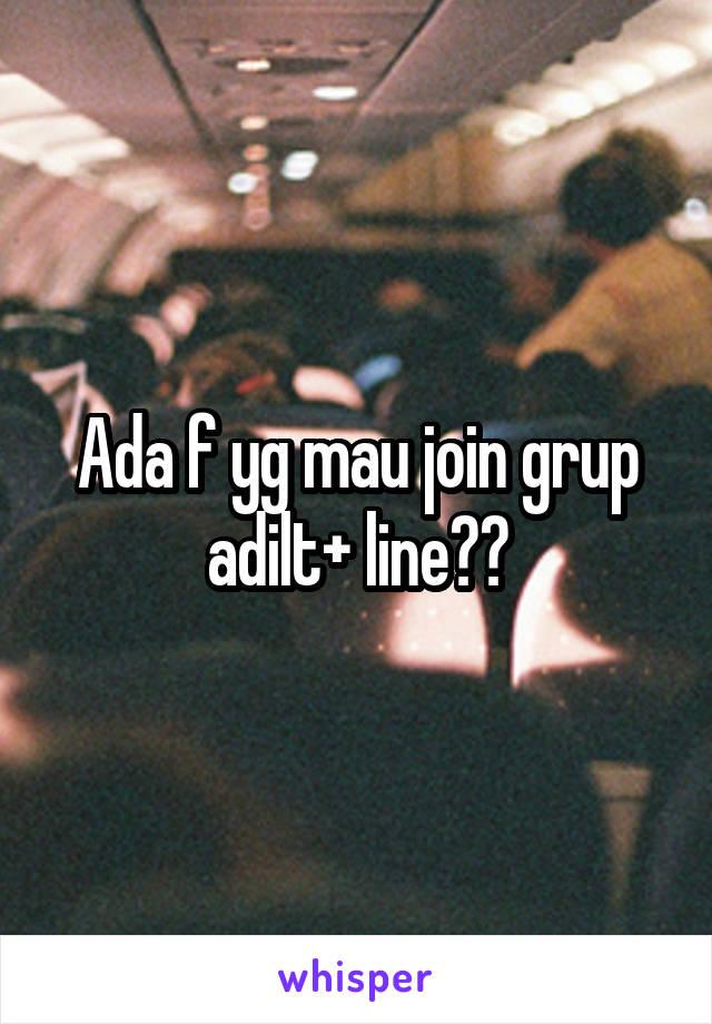 Ada f yg mau join grup adilt+ line??