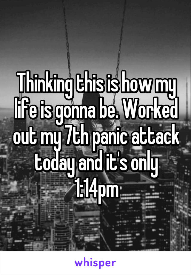 Thinking this is how my life is gonna be. Worked out my 7th panic attack today and it's only 1:14pm