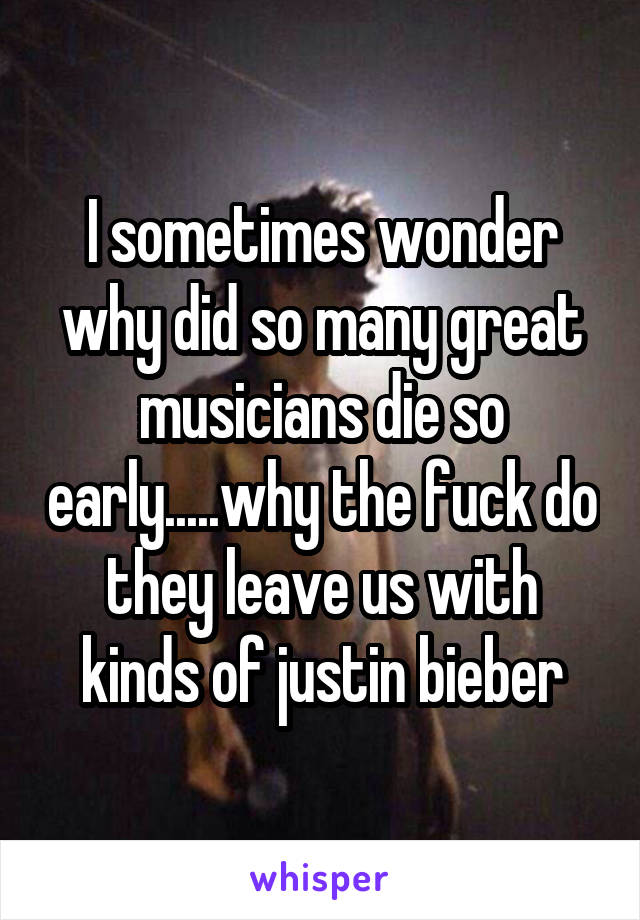 I sometimes wonder why did so many great musicians die so early.....why the fuck do they leave us with kinds of justin bieber