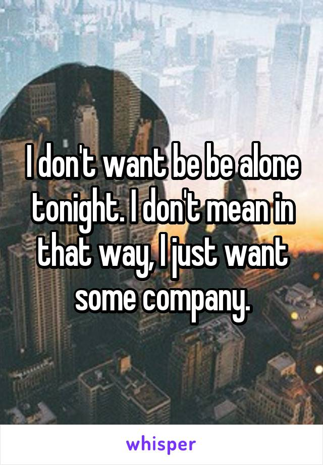 I don't want be be alone tonight. I don't mean in that way, I just want some company.