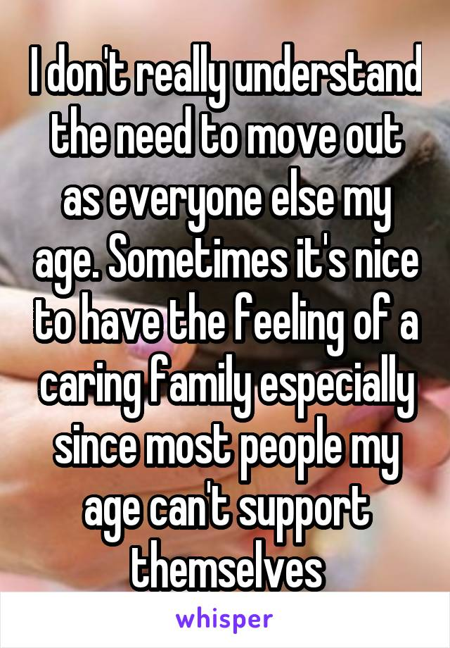 I don't really understand the need to move out as everyone else my age. Sometimes it's nice to have the feeling of a caring family especially since most people my age can't support themselves