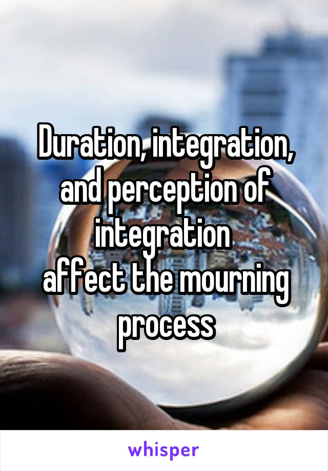 Duration, integration, and perception of integration  affect the mourning process