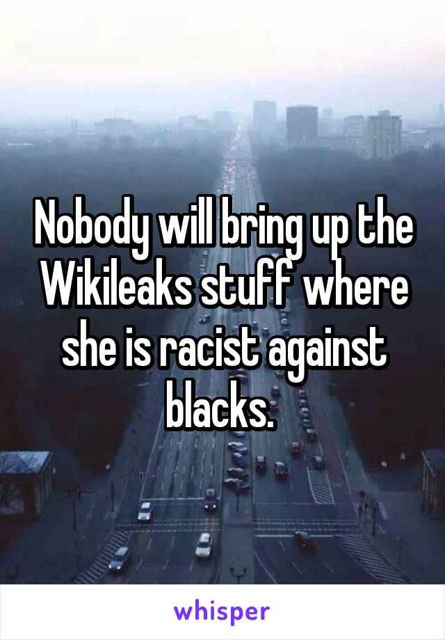 Nobody will bring up the Wikileaks stuff where she is racist against blacks.