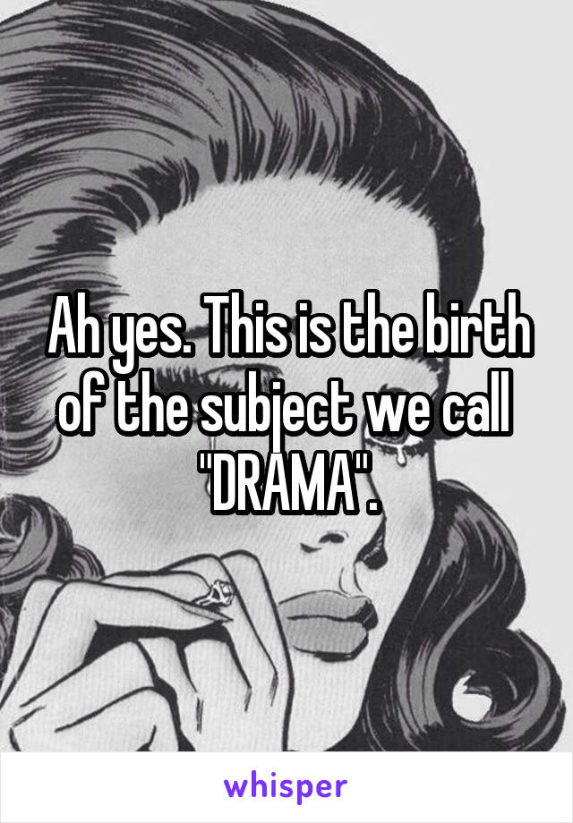 """Ah yes. This is the birth of the subject we call  """"DRAMA""""."""