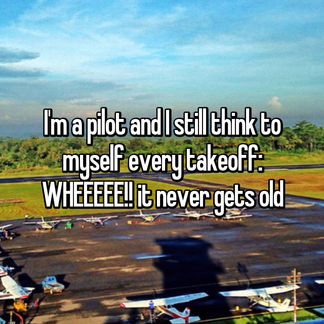 I'm a pilot and I still think to myself every takeoff: WHEEEEE!! it never gets old