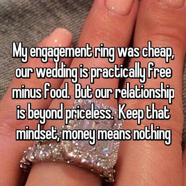 My engagement ring was cheap, our wedding is practically free minus food.  But our relationship is beyond priceless.  Keep that mindset, money means nothing