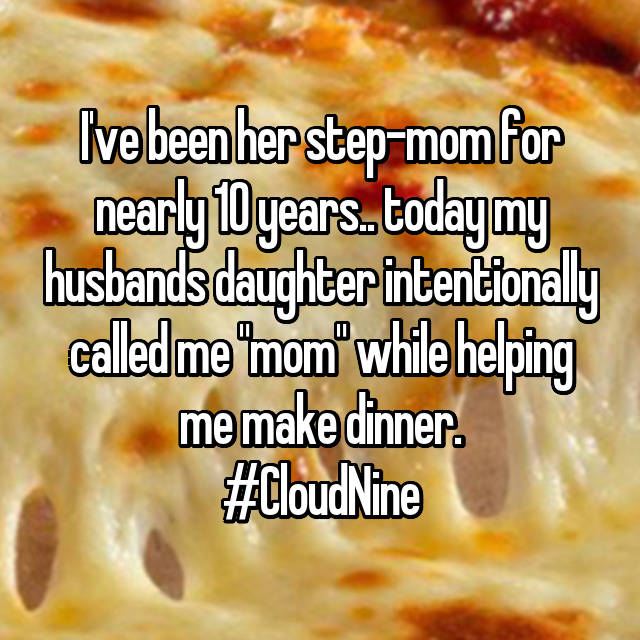 "I've been her step-mom for nearly 10 years.. today my husbands daughter intentionally called me ""mom"" while helping me make dinner. #CloudNine"