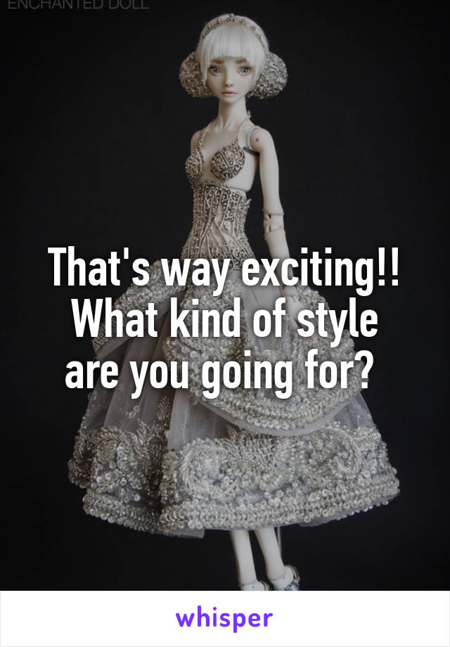 That's way exciting!! What kind of style are you going for?