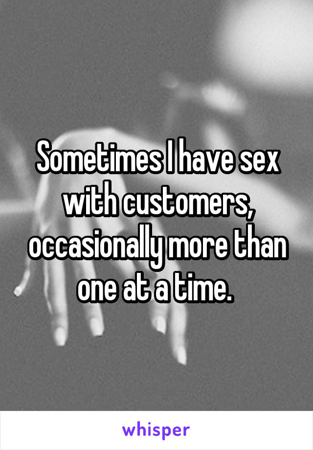 Sometimes I have sex with customers, occasionally more than one at a time.