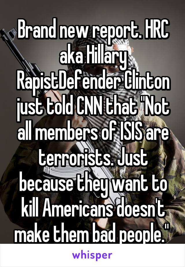 "Brand new report. HRC aka Hillary RapistDefender Clinton just told CNN that ""Not all members of ISIS are terrorists. Just because they want to kill Americans doesn't make them bad people."""