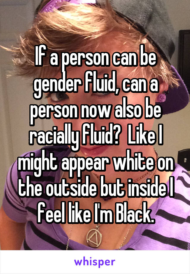 If a person can be gender fluid, can a person now also be racially fluid?  Like I might appear white on the outside but inside I feel like I'm Black.