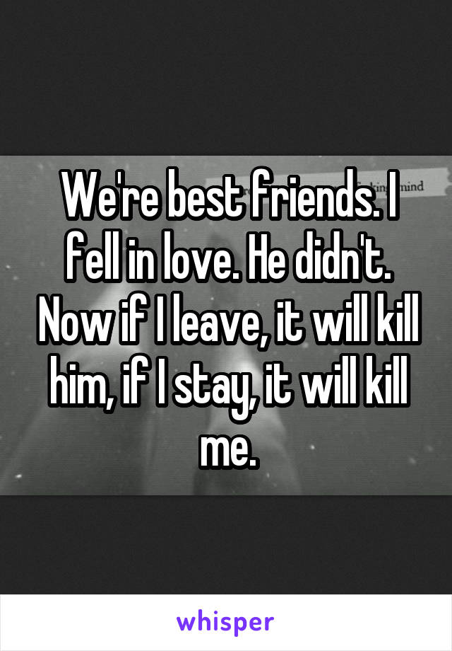 We're best friends. I fell in love. He didn't. Now if I leave, it will kill him, if I stay, it will kill me.