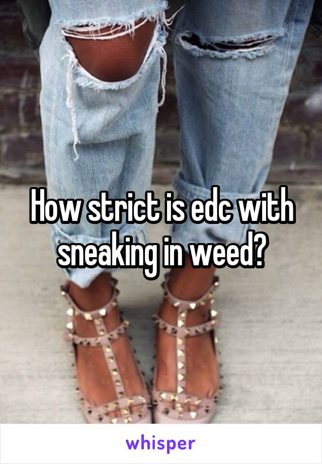 How strict is edc with sneaking in weed?