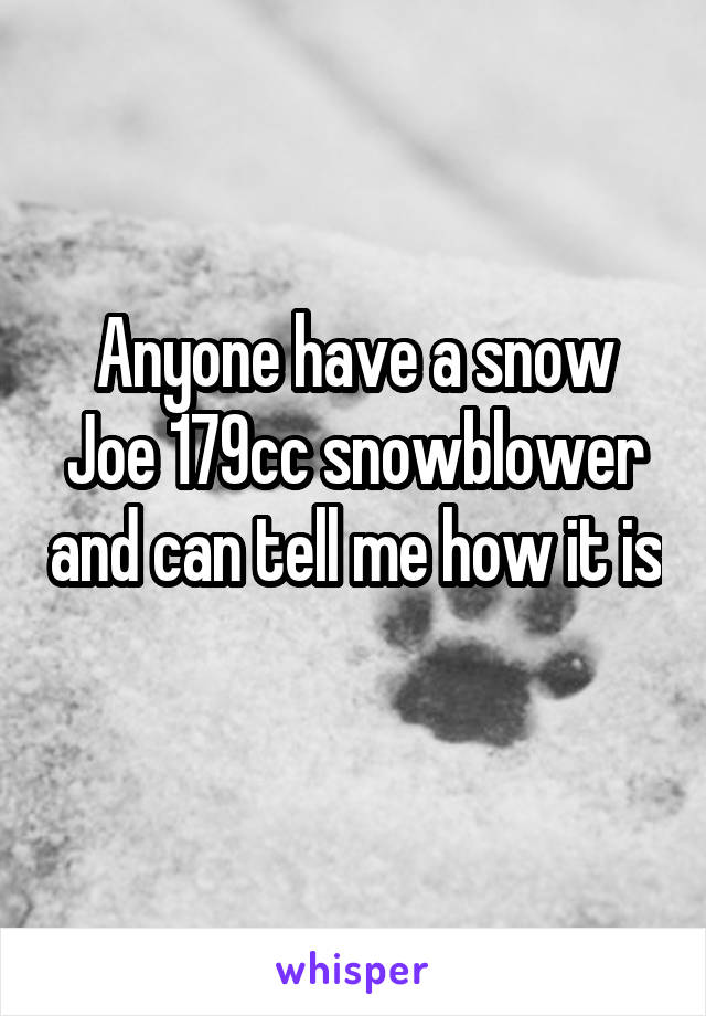 Anyone have a snow Joe 179cc snowblower and can tell me how it is