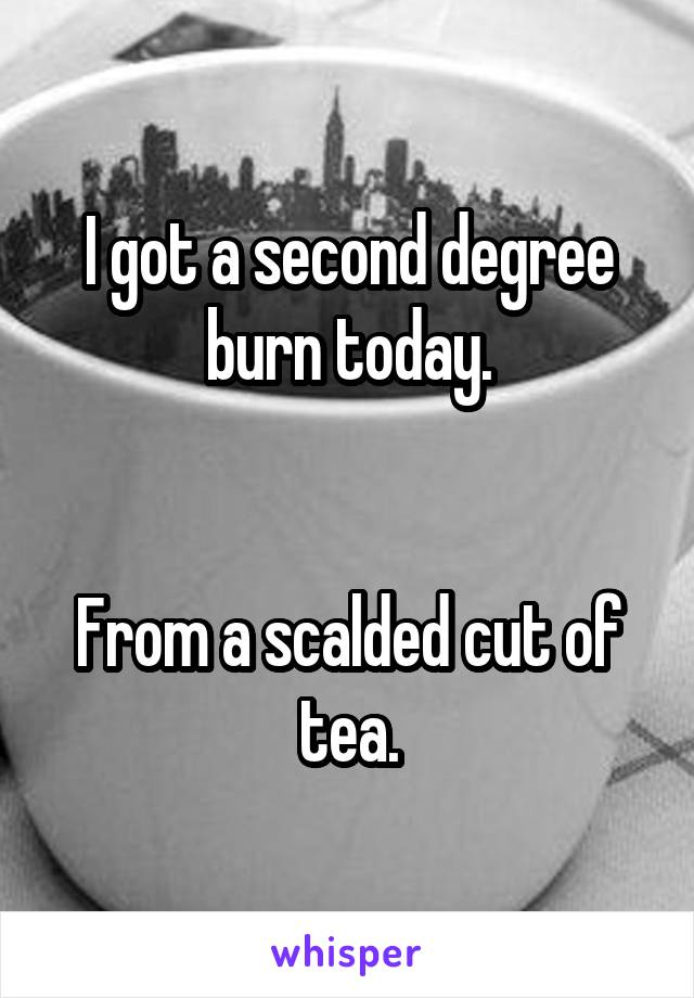 I got a second degree burn today.   From a scalded cut of tea.