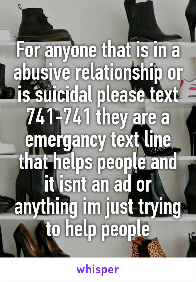 For anyone that is in a abusive relationship or is suicidal please text 741-741 they are a emergancy text line that helps people and it isnt an ad or anything im just trying to help people