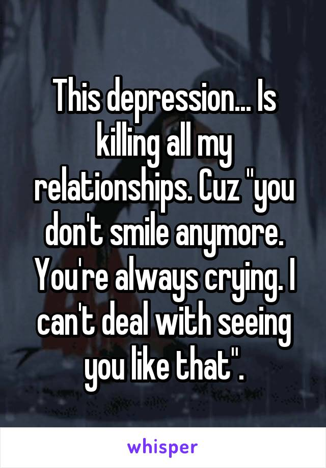 "This depression... Is killing all my relationships. Cuz ""you don't smile anymore. You're always crying. I can't deal with seeing you like that""."
