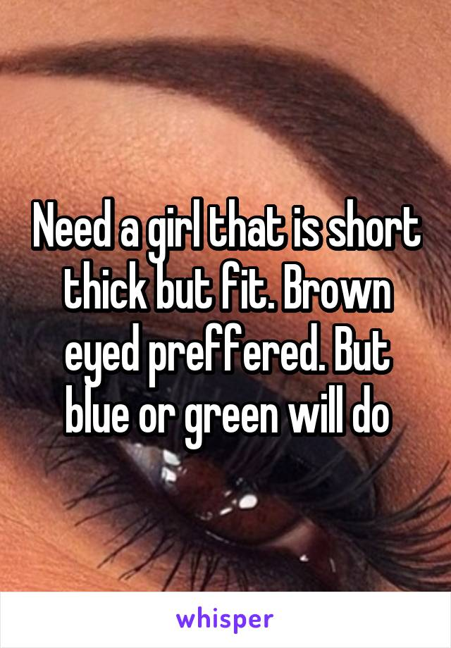 Need a girl that is short thick but fit. Brown eyed preffered. But blue or green will do