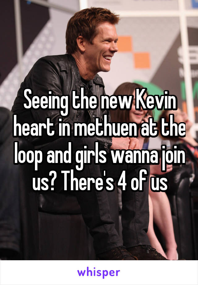 Seeing the new Kevin heart in methuen at the loop and girls wanna join us? There's 4 of us