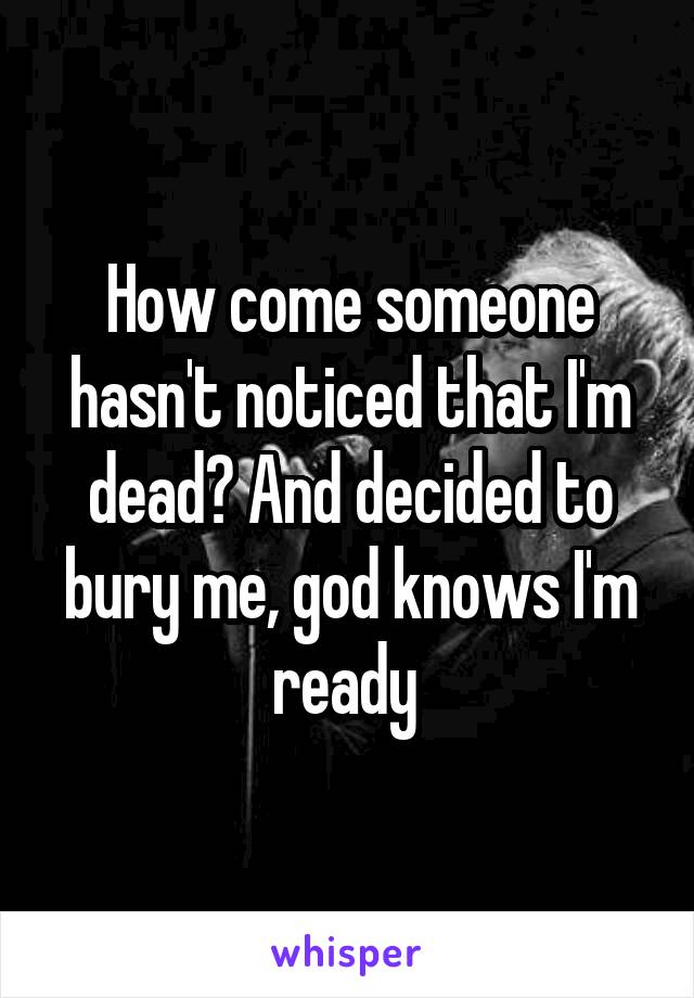 How come someone hasn't noticed that I'm dead? And decided to bury me, god knows I'm ready