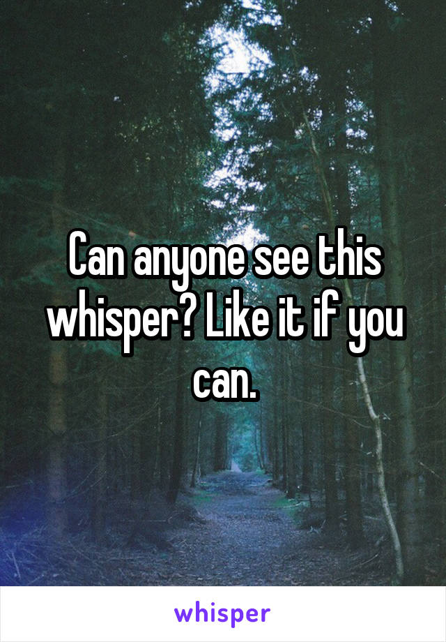 Can anyone see this whisper? Like it if you can.