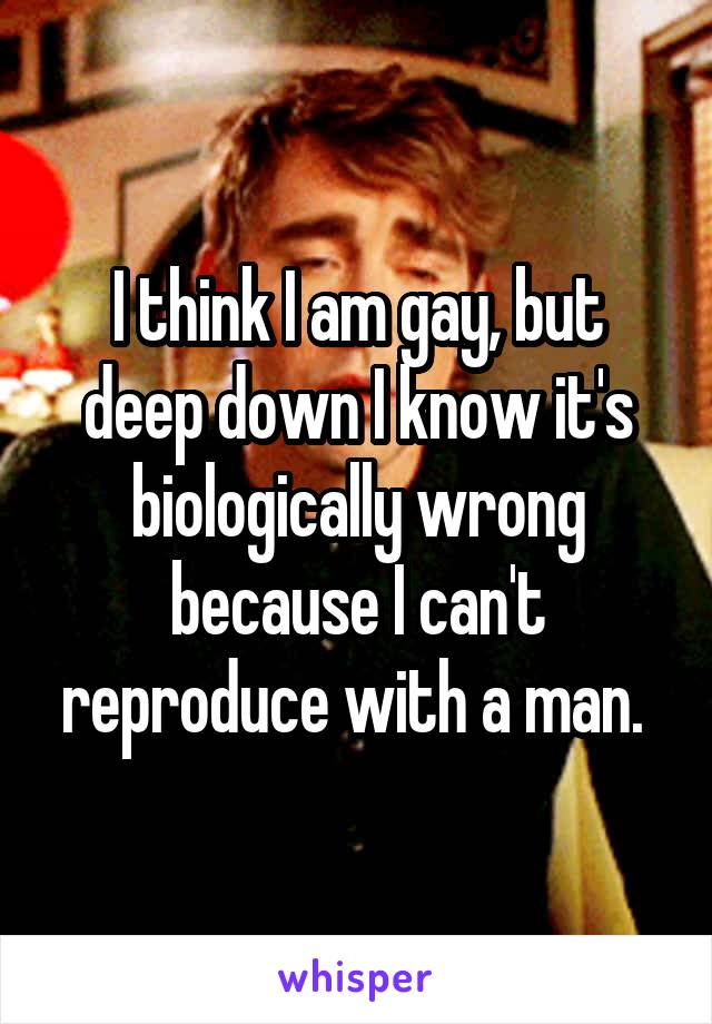 I think I am gay, but deep down I know it's biologically wrong because I can't reproduce with a man.