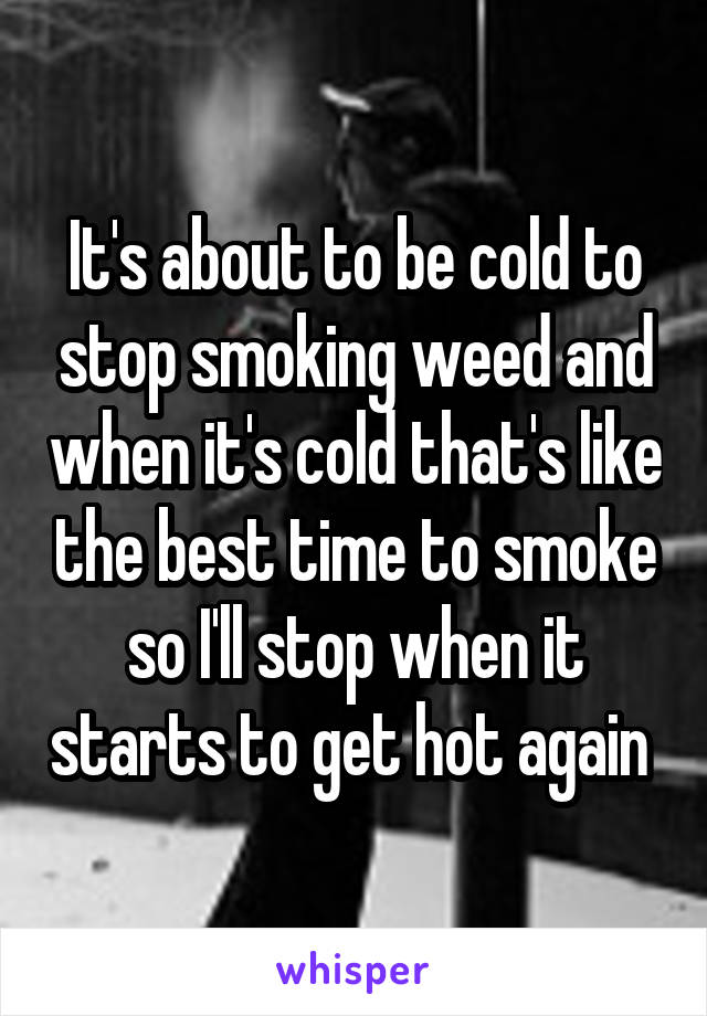 It's about to be cold to stop smoking weed and when it's cold that's like the best time to smoke so I'll stop when it starts to get hot again