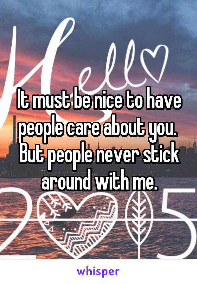 It must be nice to have people care about you.  But people never stick around with me.