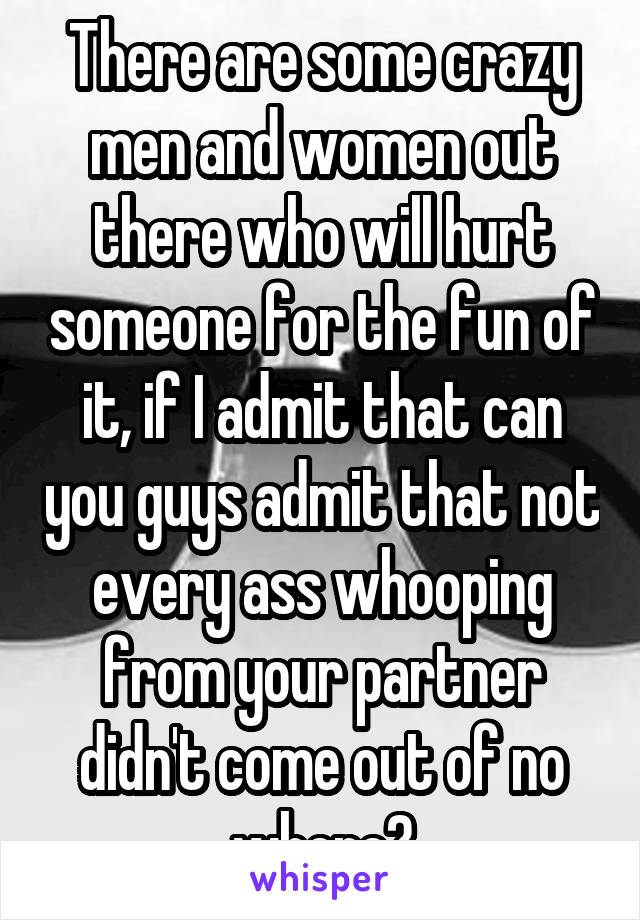 There are some crazy men and women out there who will hurt someone for the fun of it, if I admit that can you guys admit that not every ass whooping from your partner didn't come out of no where?