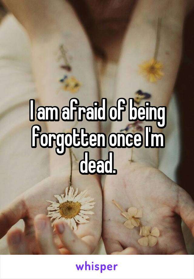 I am afraid of being forgotten once I'm dead.