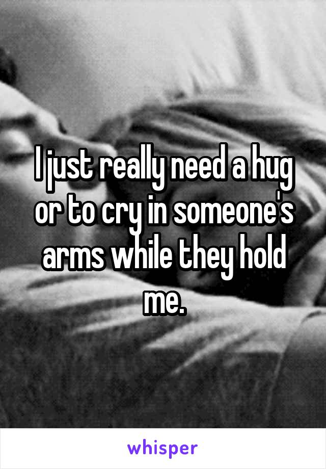 I just really need a hug or to cry in someone's arms while they hold me.
