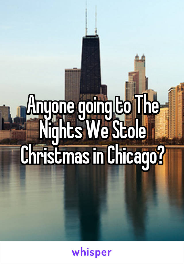 Anyone going to The Nights We Stole Christmas in Chicago?
