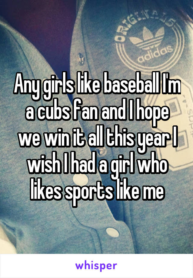 Any girls like baseball I'm a cubs fan and I hope we win it all this year I wish I had a girl who likes sports like me