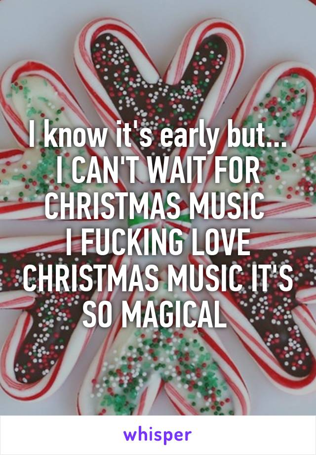 I know it's early but... I CAN'T WAIT FOR CHRISTMAS MUSIC  I FUCKING LOVE CHRISTMAS MUSIC IT'S SO MAGICAL
