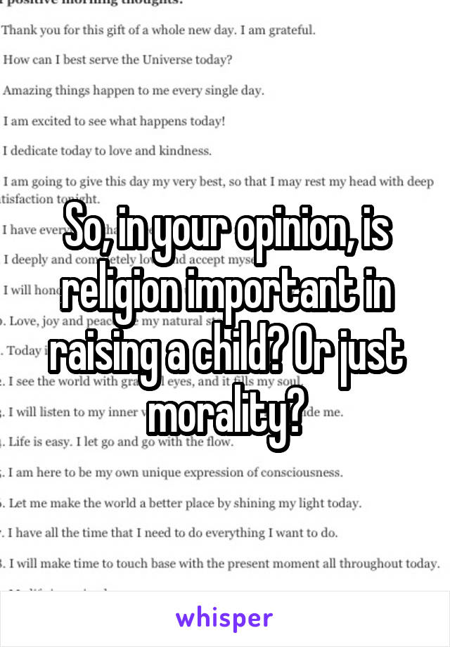 So, in your opinion, is religion important in raising a child? Or just morality?