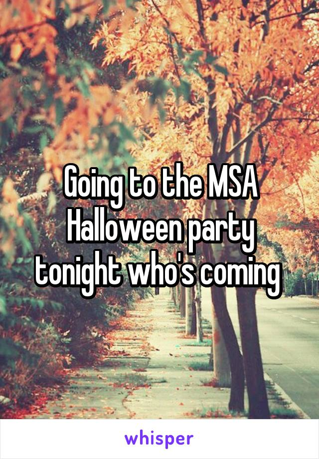 Going to the MSA Halloween party tonight who's coming