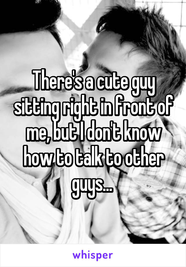 There's a cute guy sitting right in front of me, but I don't know how to talk to other guys...