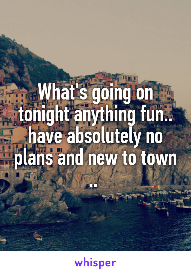 What's going on tonight anything fun.. have absolutely no plans and new to town ..