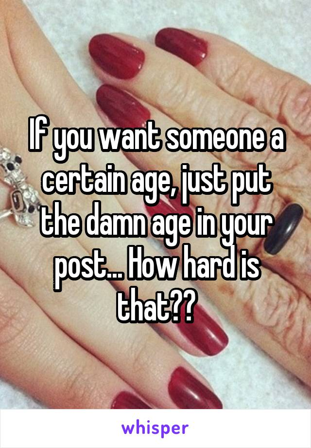If you want someone a certain age, just put the damn age in your post... How hard is that??