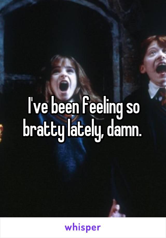 I've been feeling so bratty lately, damn.