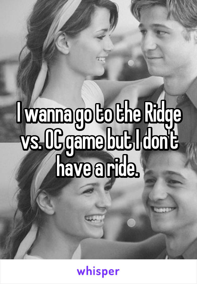 I wanna go to the Ridge vs. OC game but I don't have a ride.