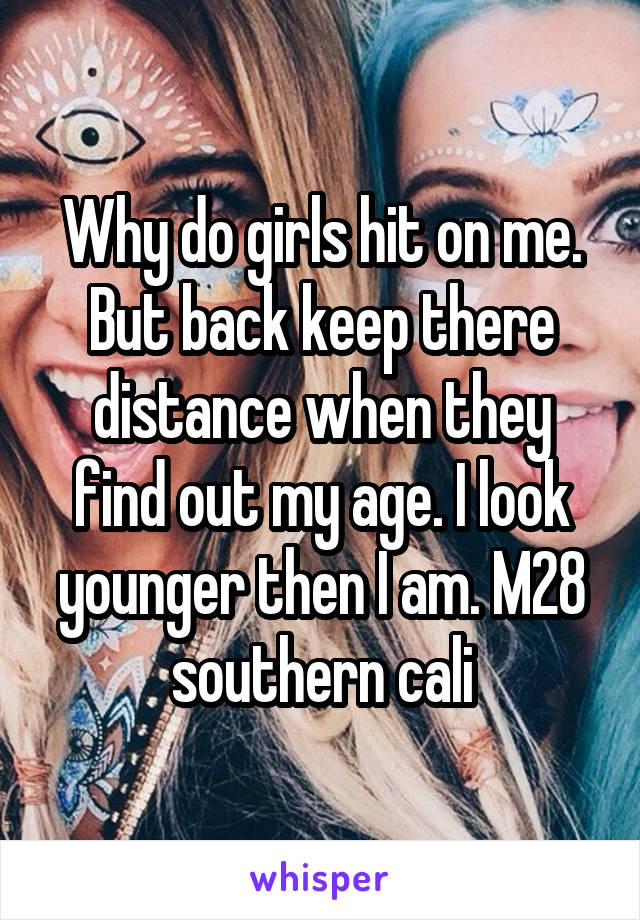 Why do girls hit on me. But back keep there distance when they find out my age. I look younger then I am. M28 southern cali