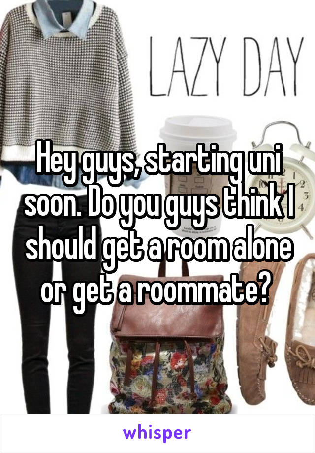 Hey guys, starting uni soon. Do you guys think I should get a room alone or get a roommate?