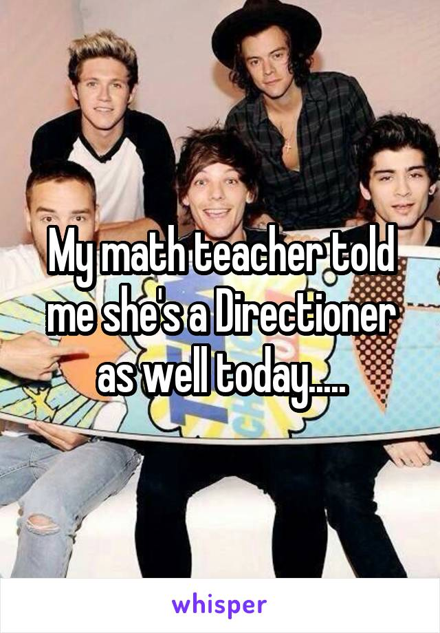 My math teacher told me she's a Directioner as well today.....