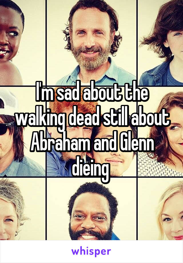 I'm sad about the walking dead still about Abraham and Glenn dieing