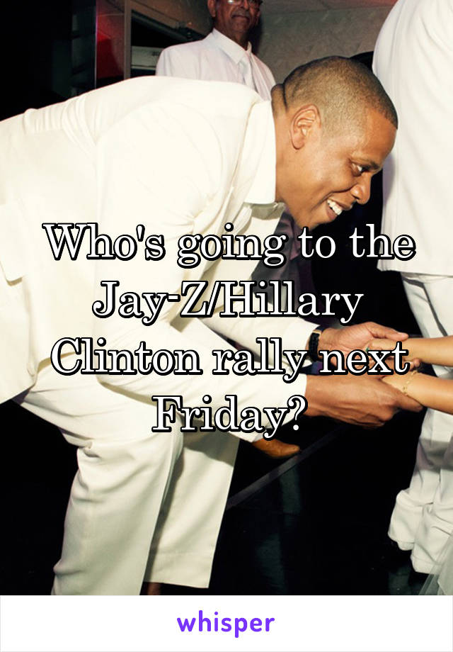 Who's going to the Jay-Z/Hillary Clinton rally next Friday?