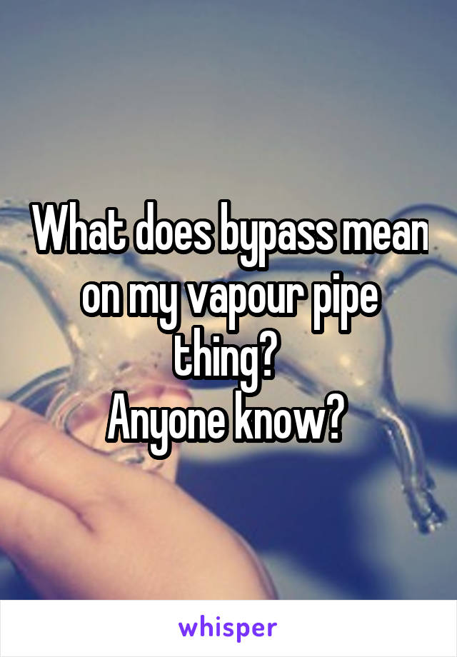 What does bypass mean on my vapour pipe thing?  Anyone know?