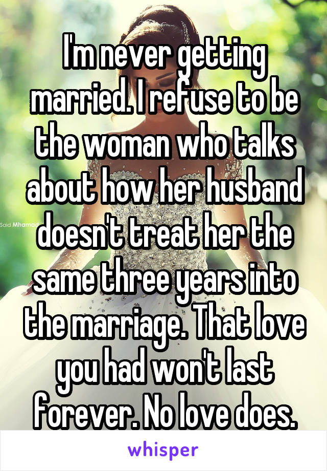 I'm never getting married. I refuse to be the woman who talks about how her husband doesn't treat her the same three years into the marriage. That love you had won't last forever. No love does.
