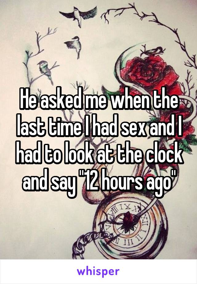 "He asked me when the last time I had sex and I had to look at the clock and say ""12 hours ago"""
